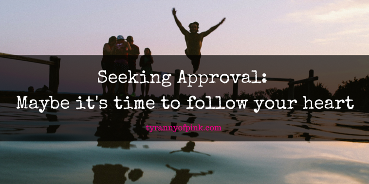 Seeking Approval – maybe it's time to follow your heart