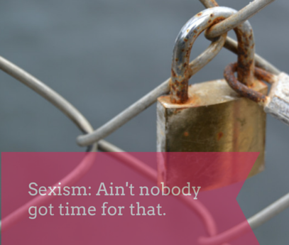 """Sexism – """"ain't nobody got time for that"""""""
