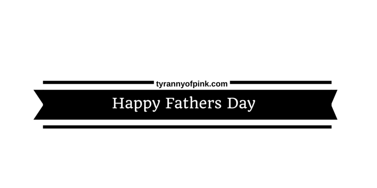 Happy Fathers Day | Tyranny of Pink