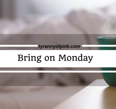 Bring on Monday | Tyranny of Pink