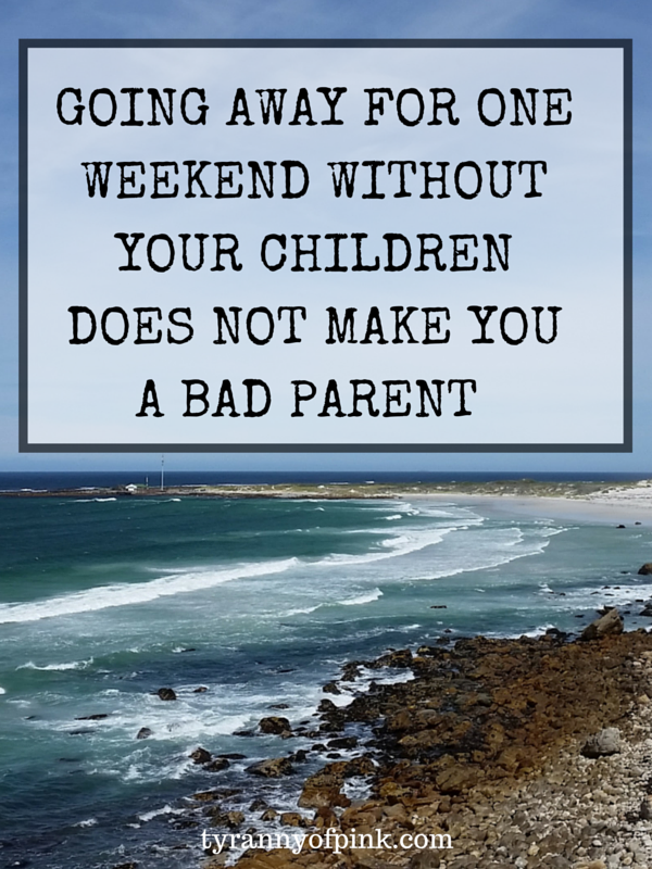 Going away for one weekend without your children does not make you a bad parent | Tyranny of Pink