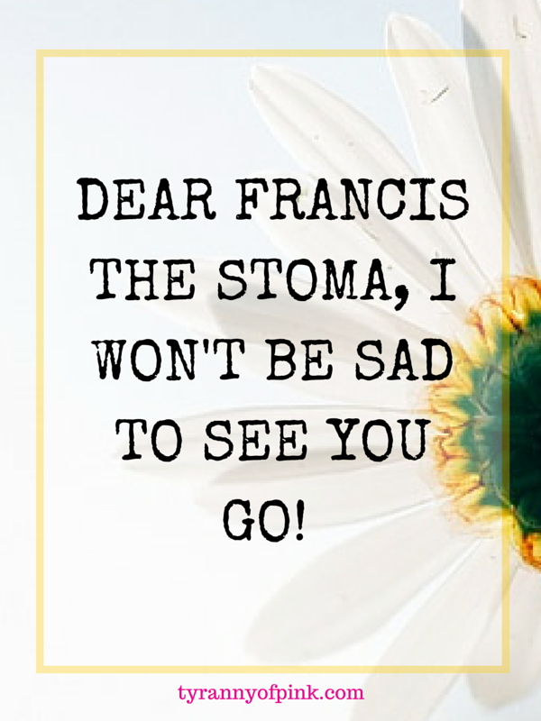 DEAR FRANCIS THE STOMA, I WON'T BE SAD TO SEE YOU GO! - Tyranny of Pink