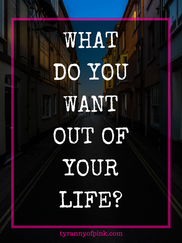 What do you want out of your life-- Tyranny of Pink