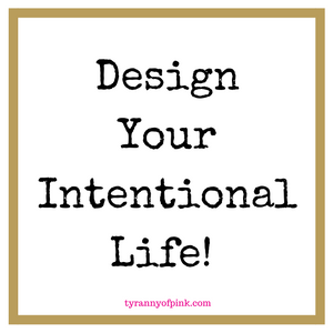 Design your intentional life | Tyranny of Pink